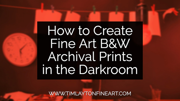 How to Create Fine Art B&W Archival Prints in the Darkroom by Tim Layton