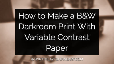 How to Make a Black and White Darkroom Print with Variable Contrast Paper by Tim Layton