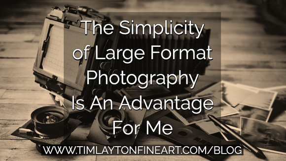The Simplicity of Large Format Photography is an Advantage by Tim Layton