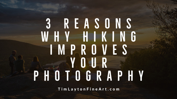 3 Reasons Why Hiking Improves Your Photography by Tim Layton